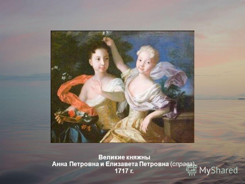 Великие княжны Анна Петровна и Елизавета Петровна (справа). 1717 г.