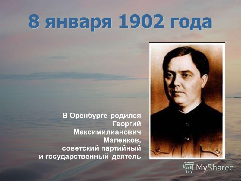 В Оренбурге родился Георгий Максимилианович Маленков, советский партийный и государственный деятель 8 января 1902 года