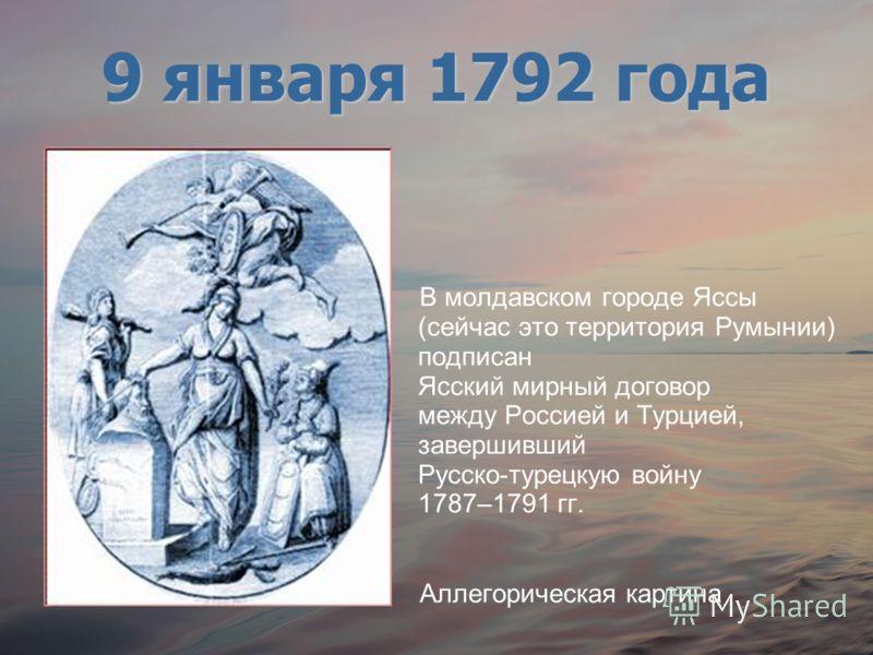 В молдавском городе Яссы (сейчас это территория Румынии) подписан Ясский мирный договор между Россией и Турцией, завершивший Русско-турецкую войну 1787–1791 гг. Аллегорическая картина 9 января 1792 года