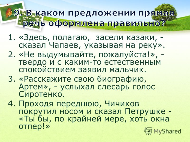 1.«Здесь, полагаю, засели казаки, - сказал Чапаев, указывая на реку». 2.«Не выдумывайте, пожалуйста!», - твердо и с каким-то естественным спокойствием заявил мальчик. 3.«Расскажите свою биографию, Артем», - услыхал слесарь голос Сиротенко. 4.Проходя