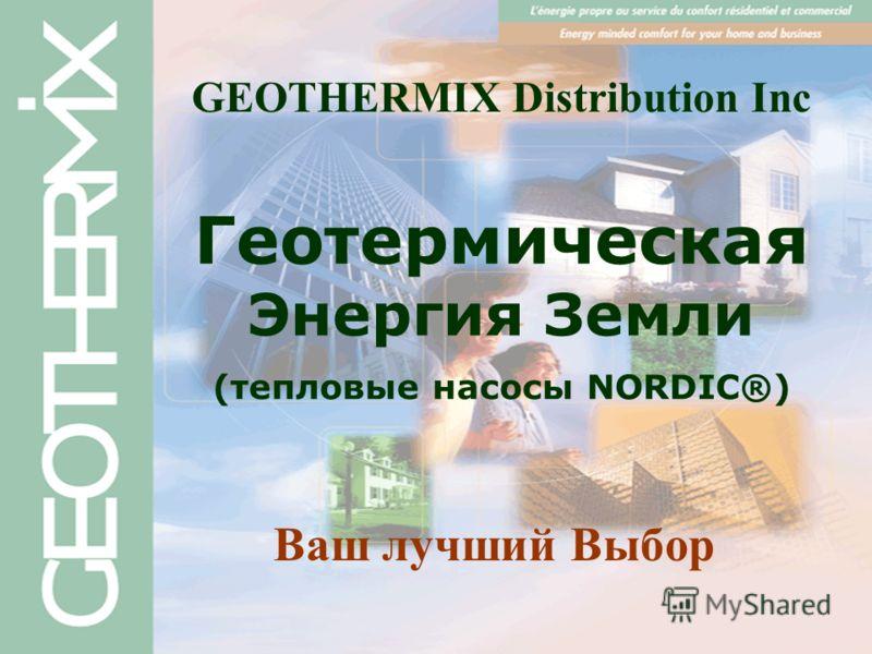 Геотермическая Энергия Земли (тепловые насосы NORDIC®) Ваш лучший Выбор GEOTHERMIX Distribution Inc