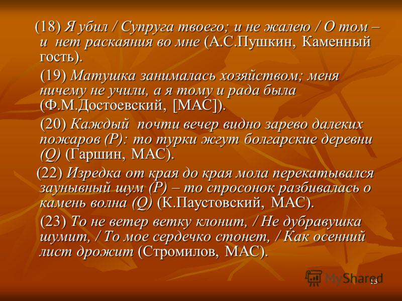 13 (18) Я убил / Супруга твоего; и не жалею / О том – и нет раскаяния во мне (А.С.Пушкин, Каменный гость). (18) Я убил / Супруга твоего; и не жалею / О том – и нет раскаяния во мне (А.С.Пушкин, Каменный гость). (19) Матушка занималась хозяйством; мен