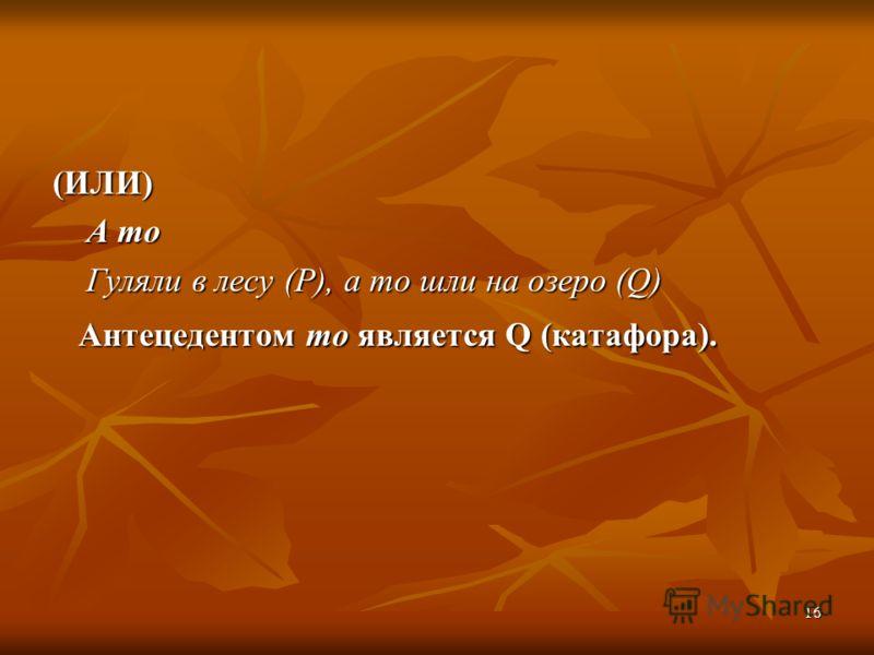 16 (ИЛИ) А то А то Гуляли в лесу (P), а то шли на озеро (Q) Гуляли в лесу (P), а то шли на озеро (Q) Антецедентом то является Q (катафора). Антецедентом то является Q (катафора).