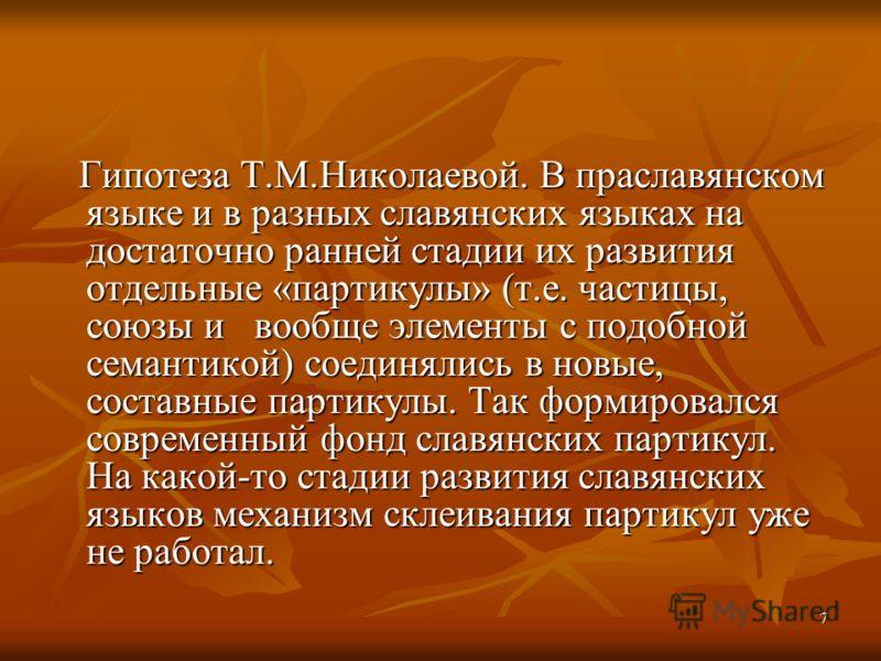 7 Гипотеза Т.М.Николаевой. В праславянском языке и в разных славянских языках на достаточно ранней стадии их развития отдельные «партикулы» (т.е. частицы, союзы и вообще элементы с подобной семантикой) соединялись в новые, составные партикулы. Так фо