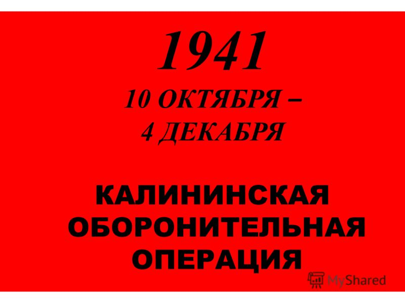1941 10 ОКТЯБРЯ – 4 ДЕКАБРЯ КАЛИНИНСКАЯ ОБОРОНИТЕЛЬНАЯ ОПЕРАЦИЯ
