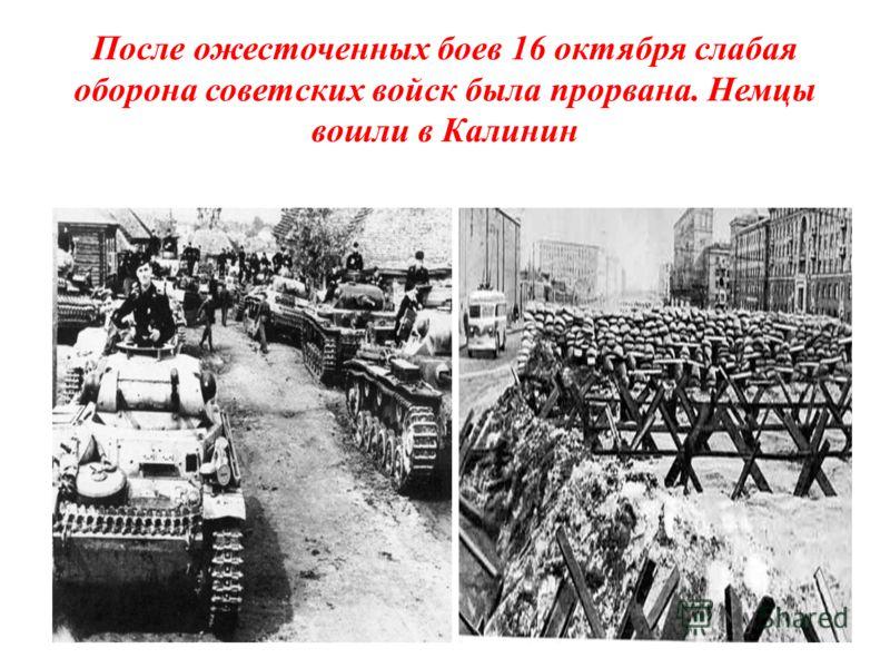 После ожесточенных боев 16 октября слабая оборона советских войск была прорвана. Немцы вошли в Калинин