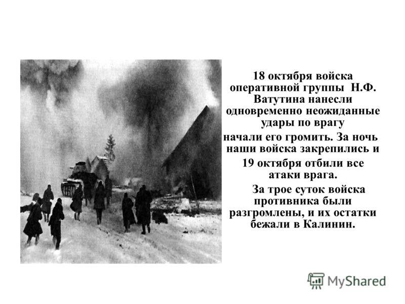 18 октября войска оперативной группы Н.Ф. Ватутина нанесли одновременно неожиданные удары по врагу и начали его громить. За ночь наши войска закрепились и 19 октября отбили все атаки врага. За трое суток войска противника были разгромлены, и их остат