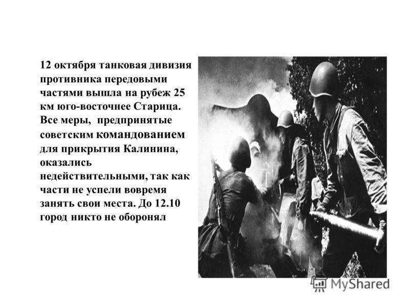 12 октября танковая дивизия противника передовыми частями вышла на рубеж 25 км юго-восточнее Старица. Все меры, предпринятые советским командованием для прикрытия Калинина, оказались недействительными, так как части не успели вовремя занять свои мест