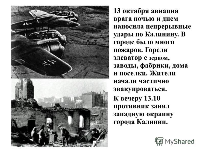 13 октября авиация врага ночью и днем наносила непрерывные удары по Калинину. В городе было много пожаров. Горели элеватор с зерном, заводы, фабрики, дома и поселки. Жители начали частично эвакуироваться. К вечеру 13.10 противник занял западную окраи