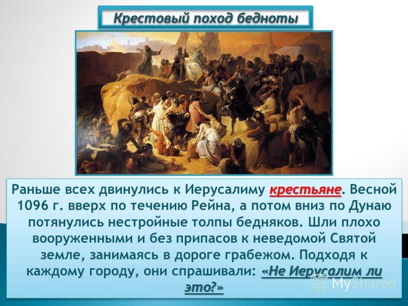 Крестовый поход бедноты крестьяне «Не Иерусалим ли это?» Раньше всех двинулись к Иерусалиму крестьяне. Весной 1096 г. вверх по течению Рейна, а потом вниз по Дунаю потянулись нестройные толпы бедняков. Шли плохо вооруженными и без припасов к неведомо
