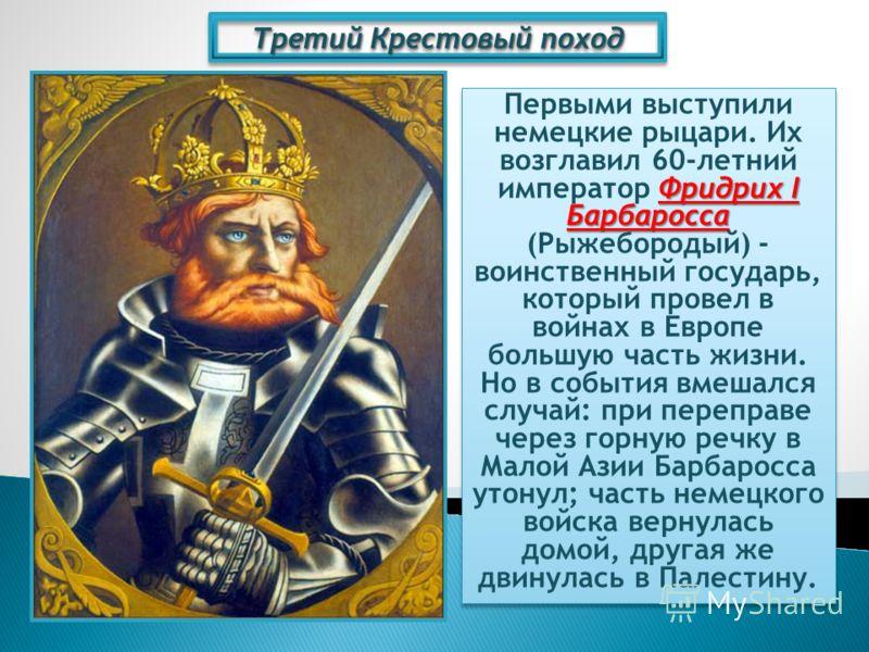 Третий Крестовый поход Фридрих I Барбаросса Первыми выступили немецкие рыцари. Их возглавил 60-летний император Фридрих I Барбаросса (Рыжебородый) - воинственный государь, который провел в войнах в Европе большую часть жизни. Но в события вмешался сл