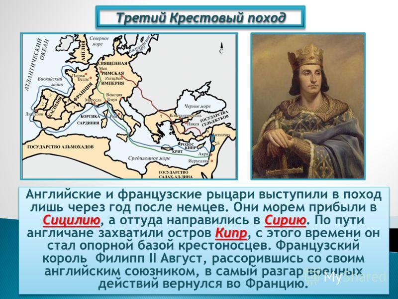Третий Крестовый поход СицилиюСирию Кипр Английские и французские рыцари выступили в поход лишь через год после немцев. Они морем прибыли в Сицилию, а оттуда направились в Сирию. По пути англичане захватили остров Кипр, с этого времени он стал опорно