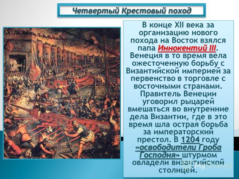 Четвертый Крестовый поход Иннокентий III 1204 «освободители Гроба Господня» В конце XII века за организацию нового похода на Восток взялся папа Иннокентий III. Венеция в то время вела ожесточенную борьбу с Византийской империей за первенство в торгов