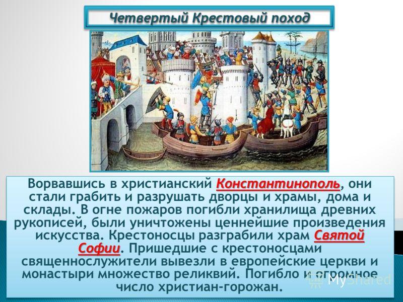 Четвертый Крестовый поход Константинополь Святой Софии Ворвавшись в христианский Константинополь, они стали грабить и разрушать дворцы и храмы, дома и склады. В огне пожаров погибли хранилища древних рукописей, были уничтожены ценнейшие произведения