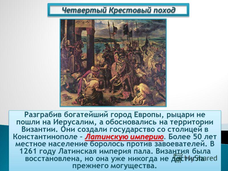 Четвертый Крестовый поход Латинскую империю Разграбив богатейший город Европы, рыцари не пошли на Иерусалим, а обосновались на территории Византии. Они создали государство со столицей в Константинополе – Латинскую империю. Более 50 лет местное населе