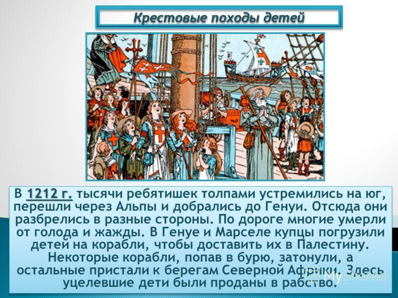 Крестовые походы детей 1212 г. В 1212 г. тысячи ребятишек толпами устремились на юг, перешли через Альпы и добрались до Генуи. Отсюда они разбрелись в разные стороны. По дороге многие умерли от голода и жажды. В Генуе и Марселе купцы погрузили детей