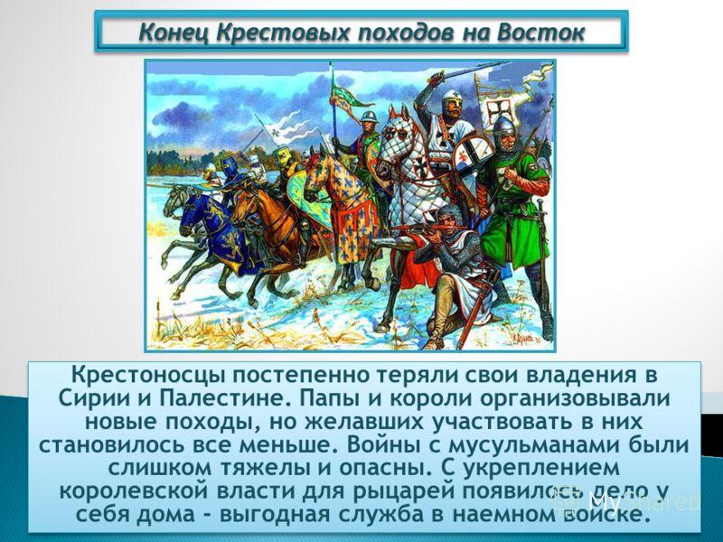 Конец Крестовых походов на Восток Крестоносцы постепенно теряли свои владения в Сирии и Палестине. Папы и короли организовывали новые походы, но желавших участвовать в них становилось все меньше. Войны с мусульманами были слишком тяжелы и опасны. С у