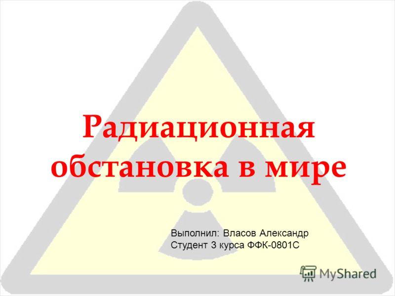 Радиационная обстановка в мире Выполнил: Власов Александр Студент 3 курса ФФК-0801С