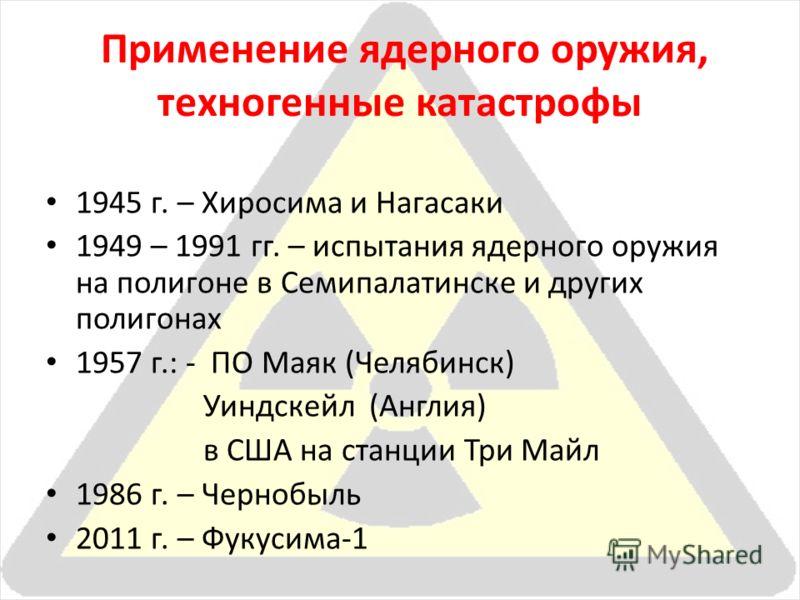 Применение ядерного оружия, техногенные катастрофы 1945 г. – Хиросима и Нагасаки 1949 – 1991 гг. – испытания ядерного оружия на полигоне в Семипалатинске и других полигонах 1957 г.: - ПО Маяк (Челябинск) Уиндскейл (Англия) в США на станции Три Майл 1
