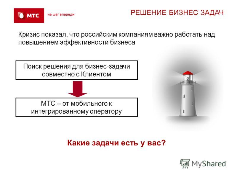 Какие задачи есть у вас? МТС – от мобильного к интегрированному оператору Поиск решения для бизнес-задачи совместно с Клиентом Кризис показал, что российским компаниям важно работать над повышением эффективности бизнеса РЕШЕНИЕ БИЗНЕС ЗАДАЧ