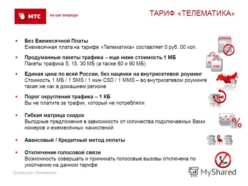 ТАРИФ «ТЕЛЕМАТИКА » Без Ежемесячной Платы Ежемесячная плата на тарифе «Телематика» составляет 0 руб. 00 коп. Продуманные пакеты трафика – еще ниже стоимость 1 МБ Пакеты трафика 5, 15, 30 МБ (а также 60 и 90 МБ) Единая цена по всей России, без наценки