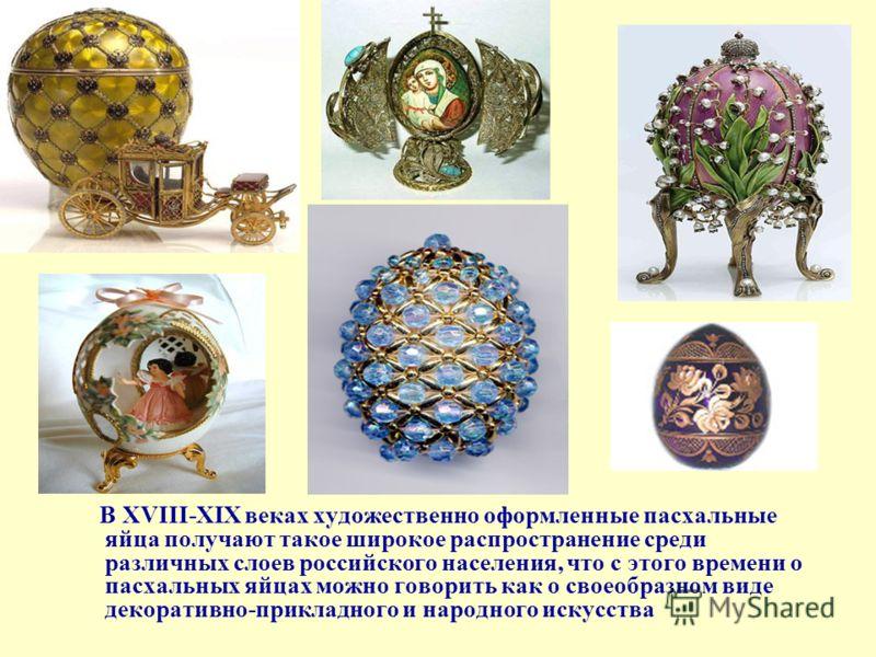 В XVIII-XIX веках художественно оформленные пасхальные яйца получают такое широкое распространение среди различных слоев российского населения, что с этого времени о пасхальных яйцах можно говорить как о своеобразном виде декоративно-прикладного и на
