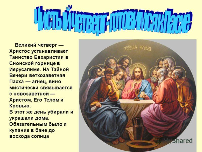 Великий четверг Христос устанавливает Таинство Евхаристии в Сионской горнице в Иерусалиме. На Тайной Вечери ветхозаветная Пасха агнец, вино мистически связывается с новозаветной Христом, Его Телом и Кровью. В этот же день убирали и украшали дома. Обя