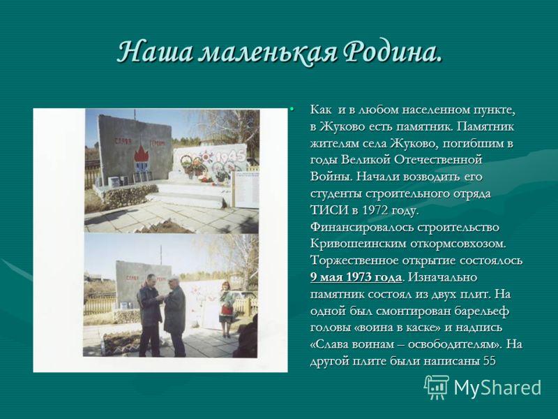 Наша маленькая Родина. Как и в любом населенном пункте, в Жуково есть памятник. Памятник жителям села Жуково, погибшим в годы Великой Отечественной Войны. Начали возводить его студенты строительного отряда ТИСИ в 1972 году. Финансировалось строительс
