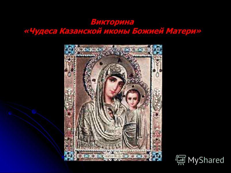 Викторина «Чудеса Казанской иконы Божией Матери»