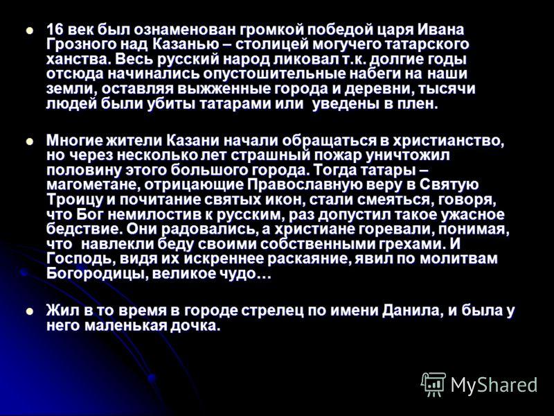 16 век был ознаменован громкой победой царя Ивана Грозного над Казанью – столицей могучего татарского ханства. Весь русский народ ликовал т.к. долгие годы отсюда начинались опустошительные набеги на наши земли, оставляя выжженные города и деревни, ты