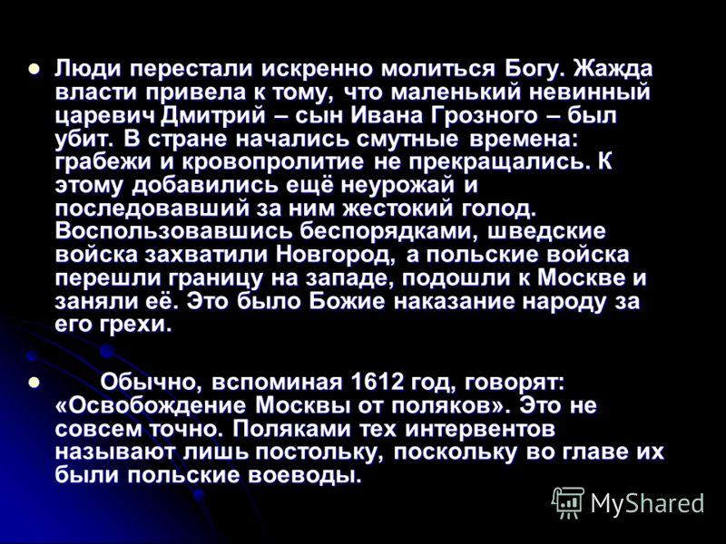 Люди перестали искренно молиться Богу. Жажда власти привела к тому, что маленький невинный царевич Дмитрий – сын Ивана Грозного – был убит. В стране начались смутные времена: грабежи и кровопролитие не прекращались. К этому добавились ещё неурожай и