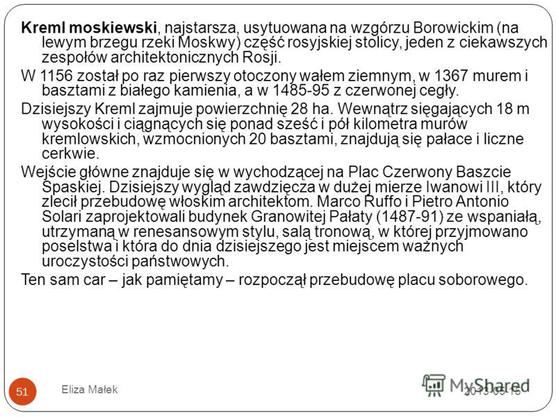 2013-05-15 Eliza Małek 51 Kreml moskiewski, najstarsza, usytuowana na wzgórzu Borowickim (na lewym brzegu rzeki Moskwy) część rosyjskiej stolicy, jeden z ciekawszych zespołów architektonicznych Rosji. W 1156 został po raz pierwszy otoczony wałem ziem