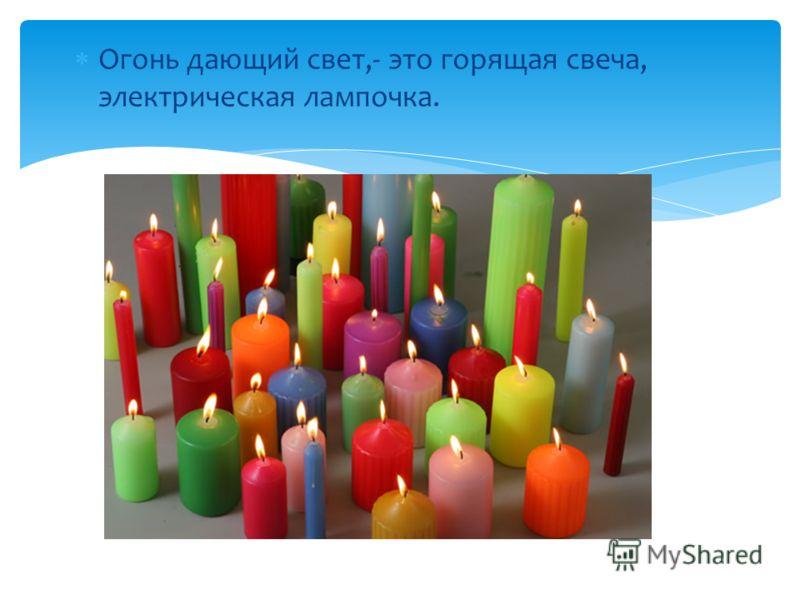 Огонь дающий свет,- это горящая свеча, электрическая лампочка.