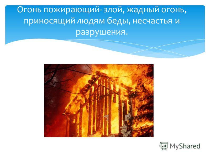 Огонь пожирающий- злой, жадный огонь, приносящий людям беды, несчастья и разрушения.
