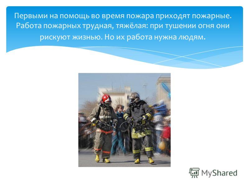 Первыми на помощь во время пожара приходят пожарные. Работа пожарных трудная, тяжёлая: при тушении огня они рискуют жизнью. Но их работа нужна людям.