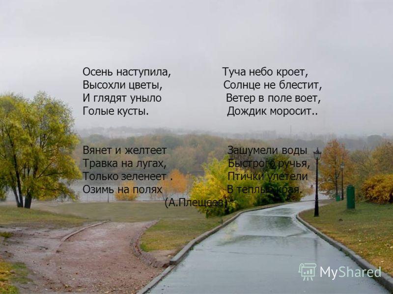 Осень наступила, Туча небо кроет, Высохли цветы, Солнце не блестит, И глядят уныло Ветер в поле воет, Голые кусты. Дождик моросит.. Вянет и желтеет Зашумели воды Травка на лугах, Быстрого ручья, Только зеленеет. Птички улетели Озимь на полях В теплые