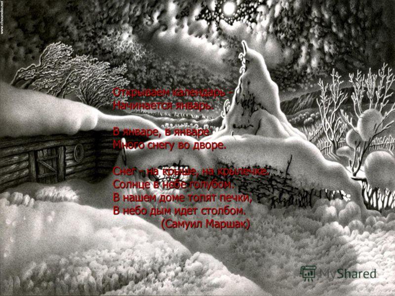 Открываем календарь - Начинается январь. В январе, в январе Много снегу во дворе. Снег - на крыше, на крылечке. Солнце в небе голубом. В нашем доме топят печки, В небо дым идет столбом. (Самуил Маршак)