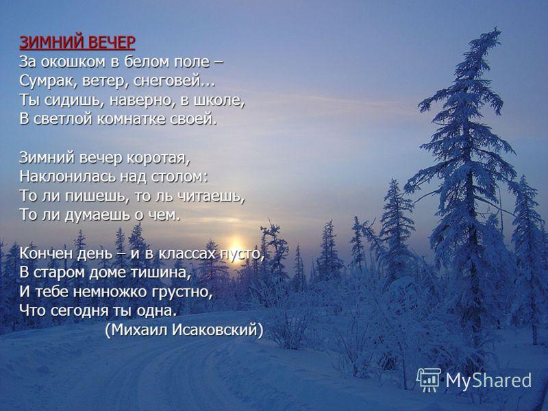 ЗИМНИЙ ВЕЧЕР За окошком в белом поле – Сумрак, ветер, снеговей... Ты сидишь, наверно, в школе, В светлой комнатке своей. Зимний вечер коротая, Наклонилась над столом: То ли пишешь, то ль читаешь, То ли думаешь о чем. Кончен день – и в классах пусто,