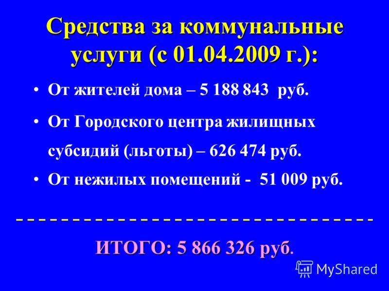 Средства за коммунальные услуги (с 01.04.2009 г.): От жителей дома – 5 188 843 руб. От Городского центра жилищных субсидий (льготы) – 626 474 руб. От нежилых помещений - 51 009 руб. ИТОГО: 5 866 326 руб ИТОГО: 5 866 326 руб.