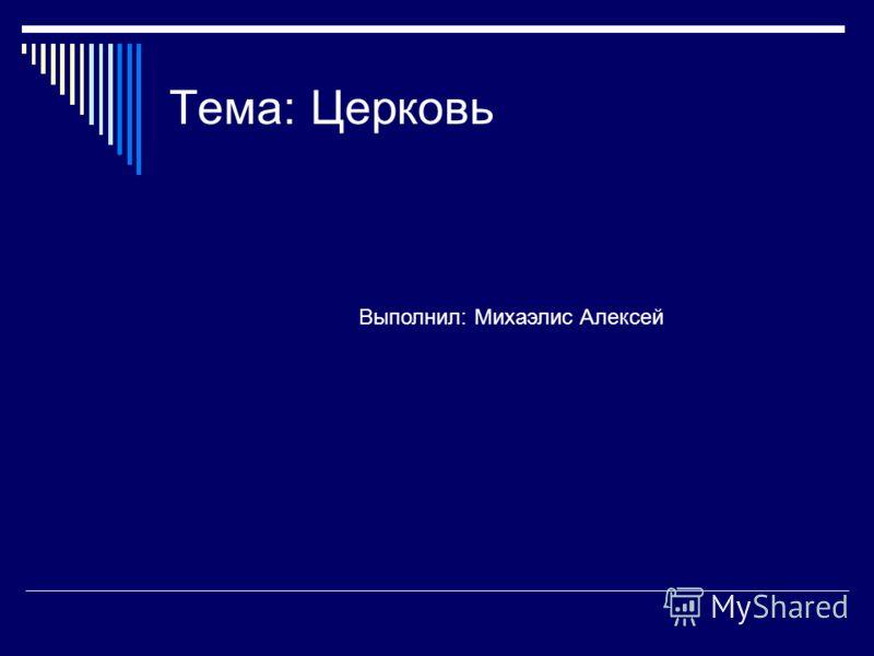 Тема: Церковь Выполнил: Михаэлис Алексей
