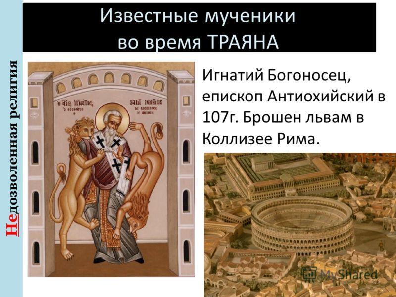 Известные мученики во время ТРАЯНА 98-117г Не дозволенная религия Игнатий Богоносец, епископ Антиохийский в 107г. Брошен львам в Коллизее Рима.