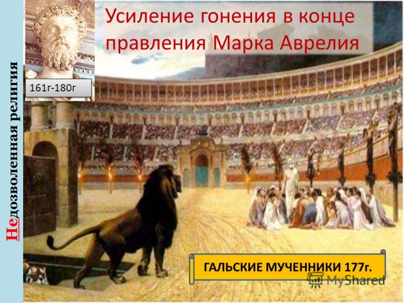 Не дозволенная религия 161г-180г Усиление гонения в конце правления Марка Аврелия ГАЛЬСКИЕ МУЧЕННИКИ 177г.
