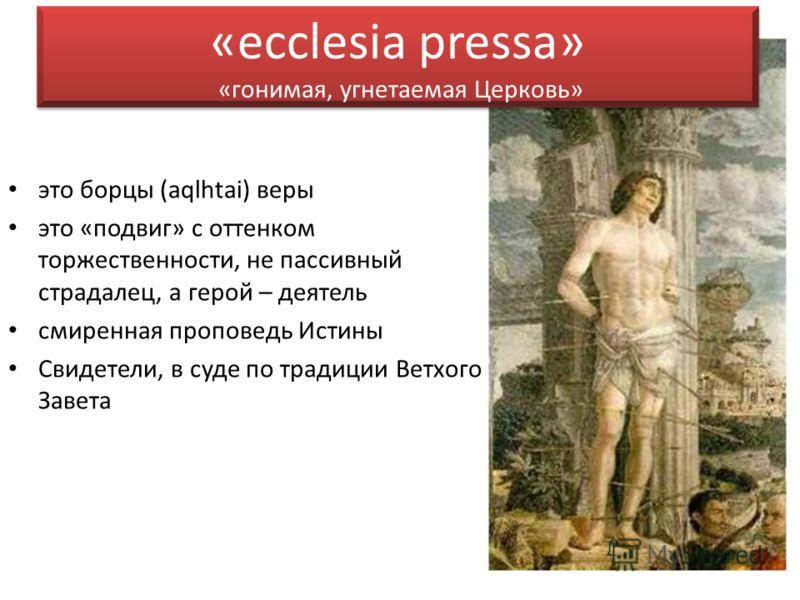 «ecclesia pressa» «гонимая, угнетаемая Церковь» это борцы (aqlhtai) веры это «подвиг» с оттенком торжественности, не пассивный страдалец, а герой – деятель смиренная проповедь Истины Свидетели, в суде по традиции Ветхого Завета