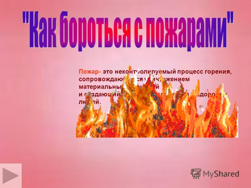 Пожар- это неконтролируемый процесс горения, сопровождающийся уничтожением материальных ценностей и создающий опасность для жизни и здоровья людей.