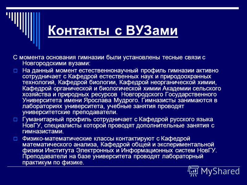 Контакты с ВУЗами С момента основания гимназии были установлены тесные связи с Новгородскими вузами: На данный момент естественнонаучный профиль гимназии активно сотрудничает с Кафедрой естественных наук и природоохранных технологий, Кафедрой биологи