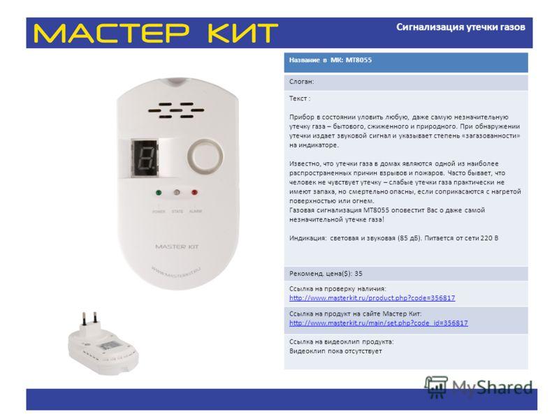 Сигнализация утечки газов Название в МК: МТ8055 Слоган: Текст : Прибор в состоянии уловить любую, даже самую незначительную утечку газа – бытового, сжиженного и природного. При обнаружении утечки издает звуковой сигнал и указывает степень «загазованн