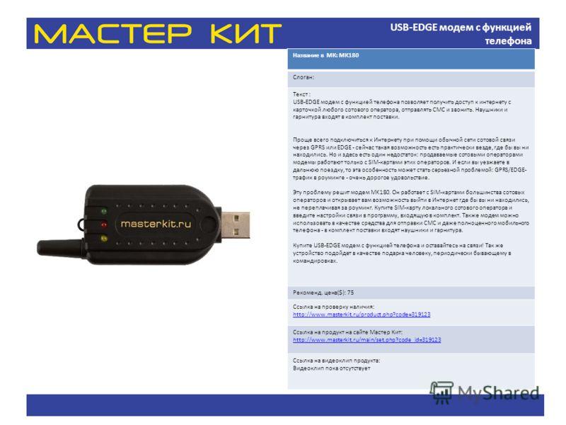 USB-EDGE модем с функцией телефона Название в МК: МК180 Слоган: Текст : USB-EDGE модем с функцией телефона позволяет получить доступ к интернету с карточкой любого сотового оператора, отправлять СМС и звонить. Наушники и гарнитура входят в комплект п
