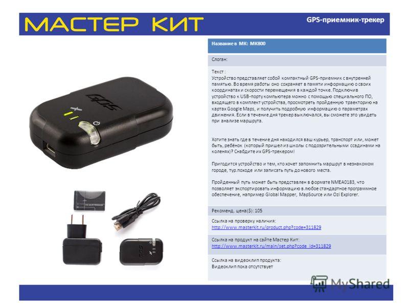 GPS-приемник-трекер Название в МК: МК800 Слоган: Текст : Устройство представляет собой компактный GPS-приемник с внутренней памятью. Во время работы оно сохраняет в памяти информацию о своих координатах и скорости перемещения в каждой точке. Подключи