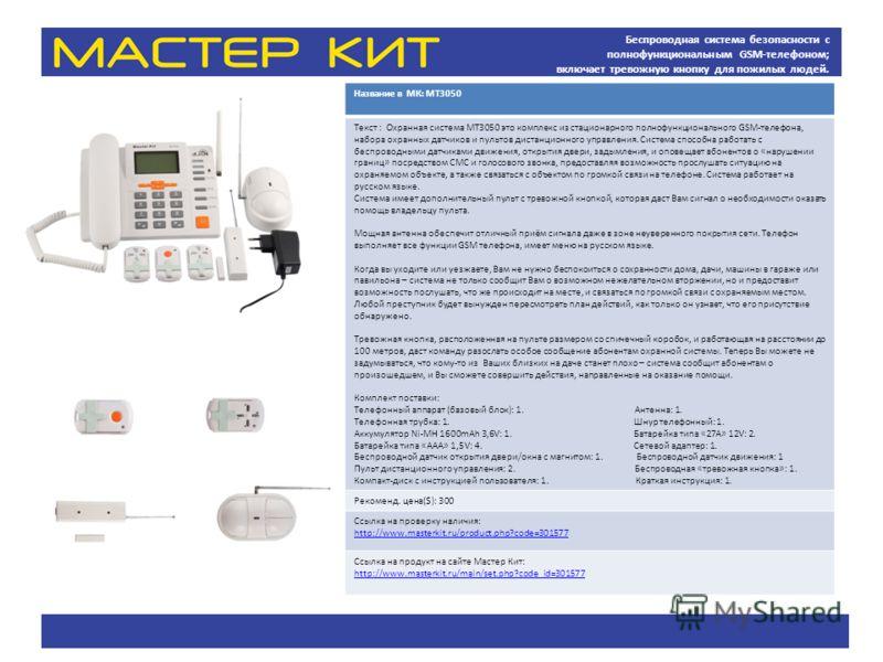 Беспроводная система безопасности с полнофункциональным GSM-телефоном; включает тревожную кнопку для пожилых людей. Название в МК: МТ3050 Текст : Охранная система MT3050 это комплекс из стационарного полнофункционального GSM-телефона, набора охранных