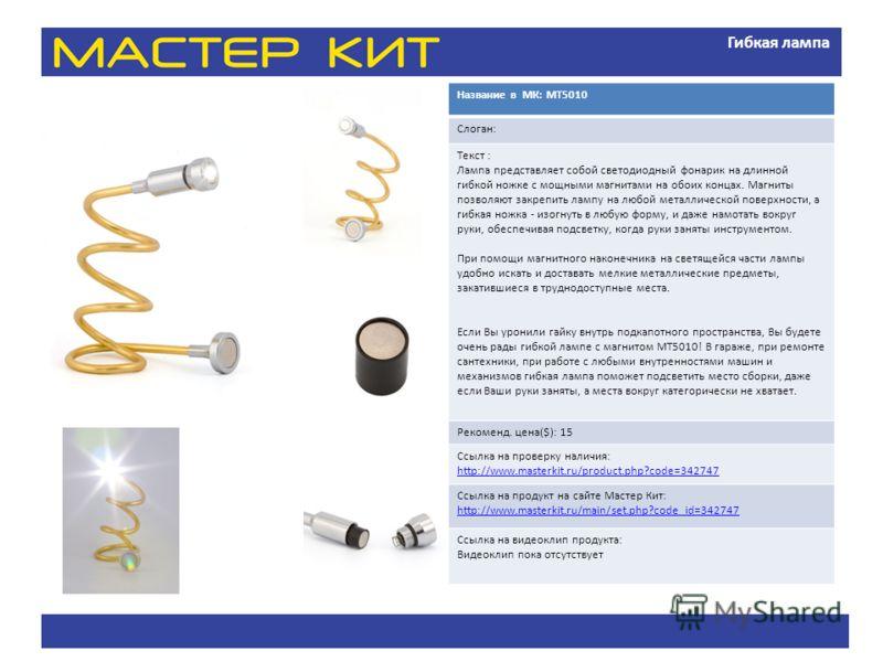 Гибкая лампа Название в МК: МТ5010 Слоган: Текст : Лампа представляет собой светодиодный фонарик на длинной гибкой ножке с мощными магнитами на обоих концах. Магниты позволяют закрепить лампу на любой металлической поверхности, а гибкая ножка - изогн